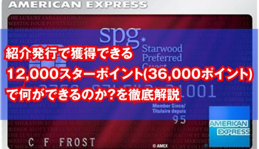 【SPGアメックス】新カテゴリー発表に伴い、紹介発行で獲得できる12,000スターポイント(36,000ポイント)で何ができるのか?を徹底解説